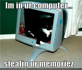 Im in ur computer...  stealin ur memoriez