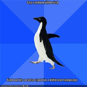 Say random jibberish  Find out its a curse word in a different language
