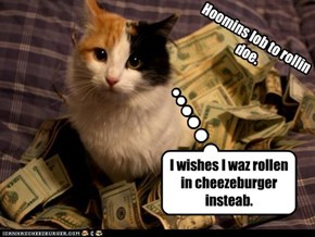 I wishes I waz rollen in cheezeburger insteab.