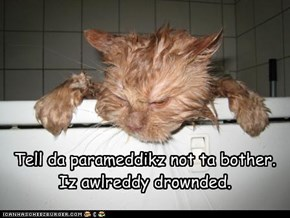 Tell da parameddikz not ta bother.  Iz awlreddy drownded.