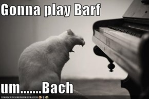 Gonna play Barf  um.......Bach