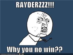 RAYDERZZZ!!!  Why you no win??