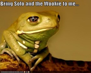 Bring Solo and the Wookie to me...