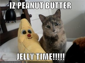 IZ PEANUT BUTTER  JELLY TIME!!!!!