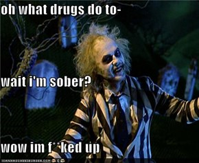 oh what drugs do to- wait i'm sober? wow im f**ked up