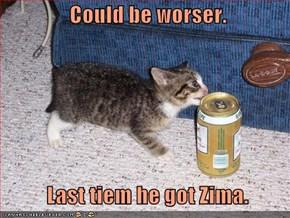 Could be worser.      Last tiem he got Zima.