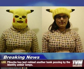 Breaking News - Pikachu has just robbed another bank possing by the identity amber lamps.