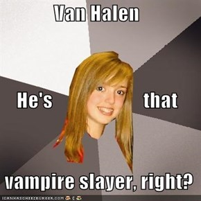 Van Halen     He's                       that   vampire slayer, right?