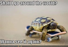 Shall I go around the world?  Wanna see it again?