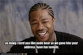yo dawg i herd you like pedo bear so we gave him your address. have fun tonight.