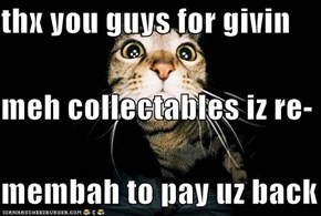 thx you guys for givin meh collectables iz re- membah to pay uz back