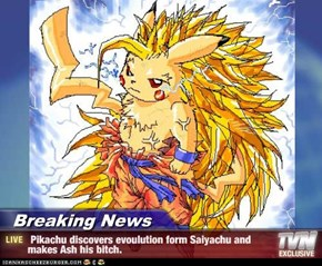 Breaking News -  Pikachu discovers evoulution form Saiyachu and makes Ash his bitch.