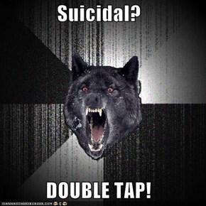 Suicidal?  DOUBLE TAP!