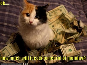 ok....  how much will it cost to get rid of monday?