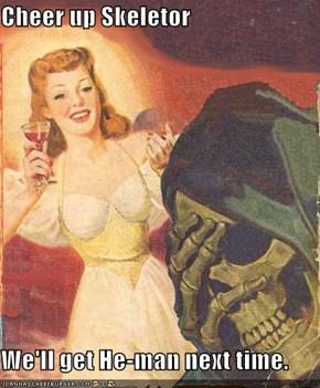 Cheer up Skeletor  We'll get He-man next time.