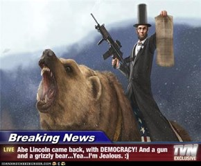 Breaking News - Abe Lincoln came back, with DEMOCRACY! And a gun and a grizzly bear...Yea...I'm Jealous. :)
