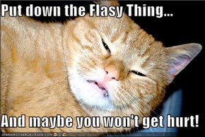 Put down the Flasy Thing...  And maybe you won't get hurt!