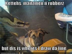 Kettehs, mailzmen n robberz  but dis is wheres I draw da line.