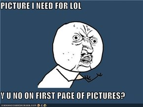 PICTURE I NEED FOR LOL  Y U NO ON FIRST PAGE OF PICTURES?