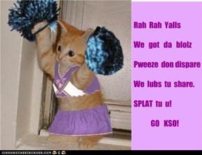 Rah  Rah  Yalls  We   got   da   blolz  Pweeze  don dispare  We  lubs  tu  share.  SPLAT  tu  u!              GO   KSO!