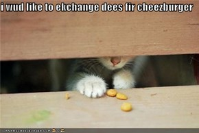 i wud like to ekchange dees fir cheezburger