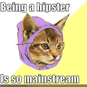Being a hipster   Is so mainstream