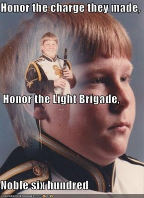 Honor the charge they made,  Honor the Light Brigade,  Noble six hundred