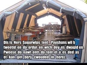 Dis is  Ners  Sugurwips  tent.   Payshuns wil b  tweetid  en  da  ordur  en  wich  dey  es  dwagid en.   Pweese  do  nawt  entr  da  tent  ef  u  es  ded  as   et   kan   get   bery   cwouded   in   herez.