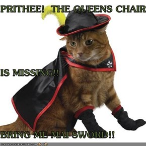 PRITHEE!  THE QUEENS CHAIR IS MISSING!! BRING ME MAI SWORD!!
