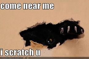 come near me  i scratch u