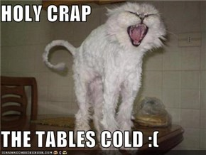 HOLY CRAP  THE TABLES COLD :(