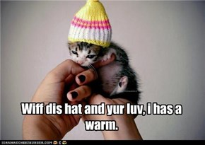 Wiff dis hat and yur luv, i has a warm.