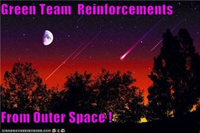 Green Team  Reinforcements  From Outer Space !