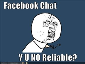 Facebook Chat             Y U NO Reliable?