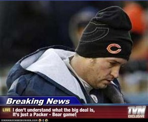 Breaking News - I don't understand what the big deal is, It's just a Packer - Bear game!