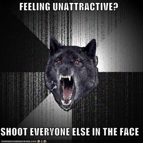 FEELING UNATTRACTIVE?  SHOOT EVERYONE ELSE IN THE FACE