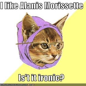 I like Alanis Morissette  Is't it ironic?