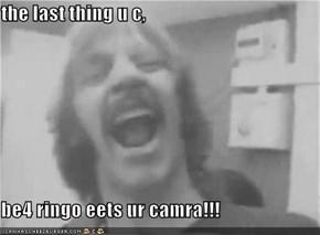 the last thing u c,  be4 ringo eets ur camra!!!
