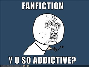 FANFICTION  Y U SO ADDICTIVE?