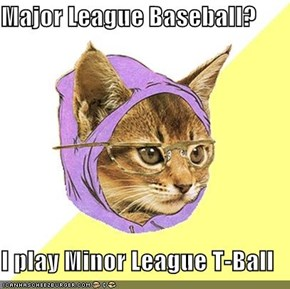 Major League Baseball?  I play Minor League T-Ball