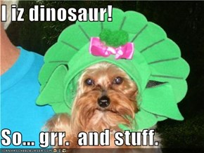I iz dinosaur!  So... grr.  and stuff.