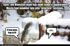 """Sofa"" teh Bluesfan team has nawt maed n'appearance. Musta had anodder late nite ""practice"" session..."