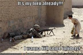 It's my turn already!!!  I wanna kill some infidels!