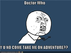 Doctor Who  Y U NO COME TAKE ME ON ADVENTURE??