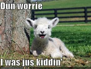 Dun worrie  I was jus kiddin'