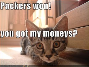 Packers won! you got my moneys?