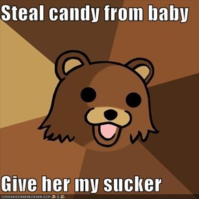 Steal candy from baby  Give her my sucker
