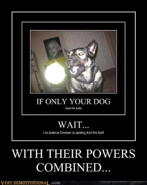 WITH THEIR POWERS COMBINED...