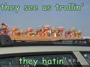 they see us trollin'  they hatin'