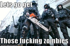 Lets go get  Those fucking zombies